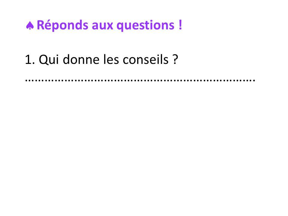 Réponds aux questions ! 1. Qui donne les conseils ? …………………………………………………………….