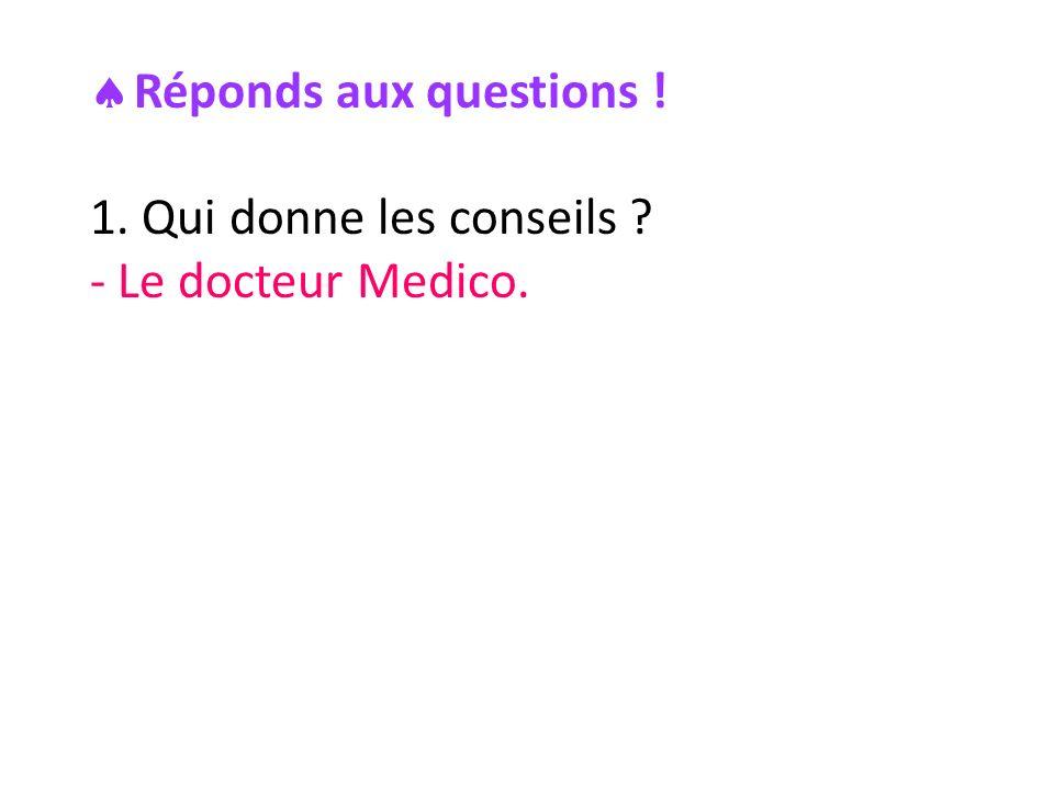 Réponds aux questions ! 1. Qui donne les conseils ? - Le docteur Medico.