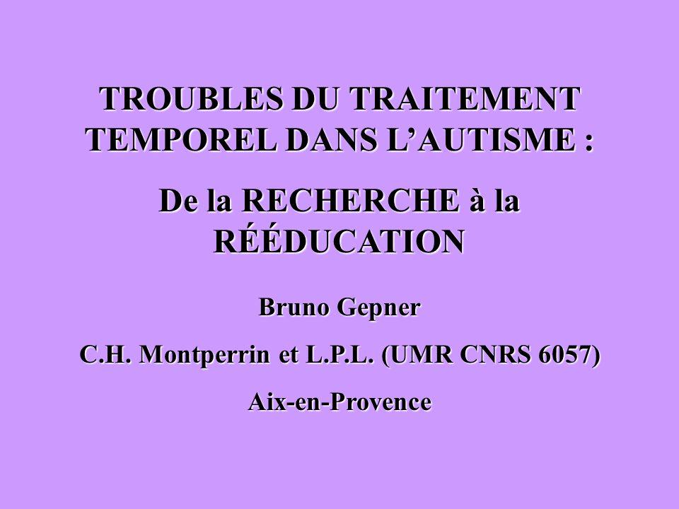 TROUBLES DU TRAITEMENT TEMPOREL DANS LAUTISME : De la RECHERCHE à la RÉÉDUCATION Bruno Gepner C.H. Montperrin et L.P.L. (UMR CNRS 6057) Aix-en-Provenc