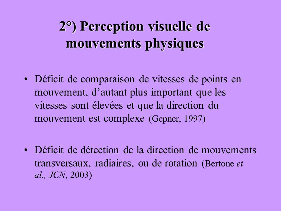 2°) Perception visuelle de mouvements physiques Déficit de comparaison de vitesses de points en mouvement, dautant plus important que les vitesses son