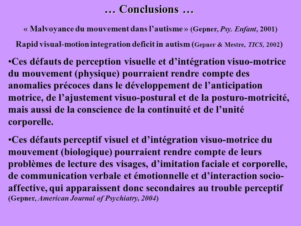… Conclusions … « Malvoyance du mouvement dans lautisme » (Gepner, Psy. Enfant, 2001) Rapid visual-motion integration deficit in autism ( Gepner & Mes