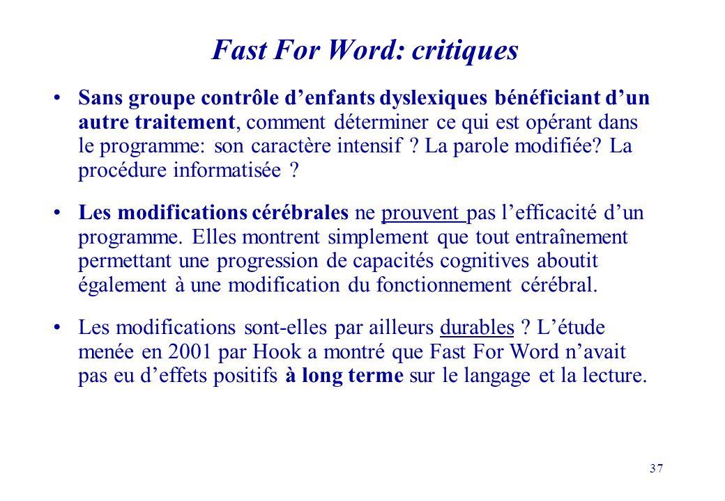 37 Fast For Word: critiques Sans groupe contrôle denfants dyslexiques bénéficiant dun autre traitement, comment déterminer ce qui est opérant dans le programme: son caractère intensif .