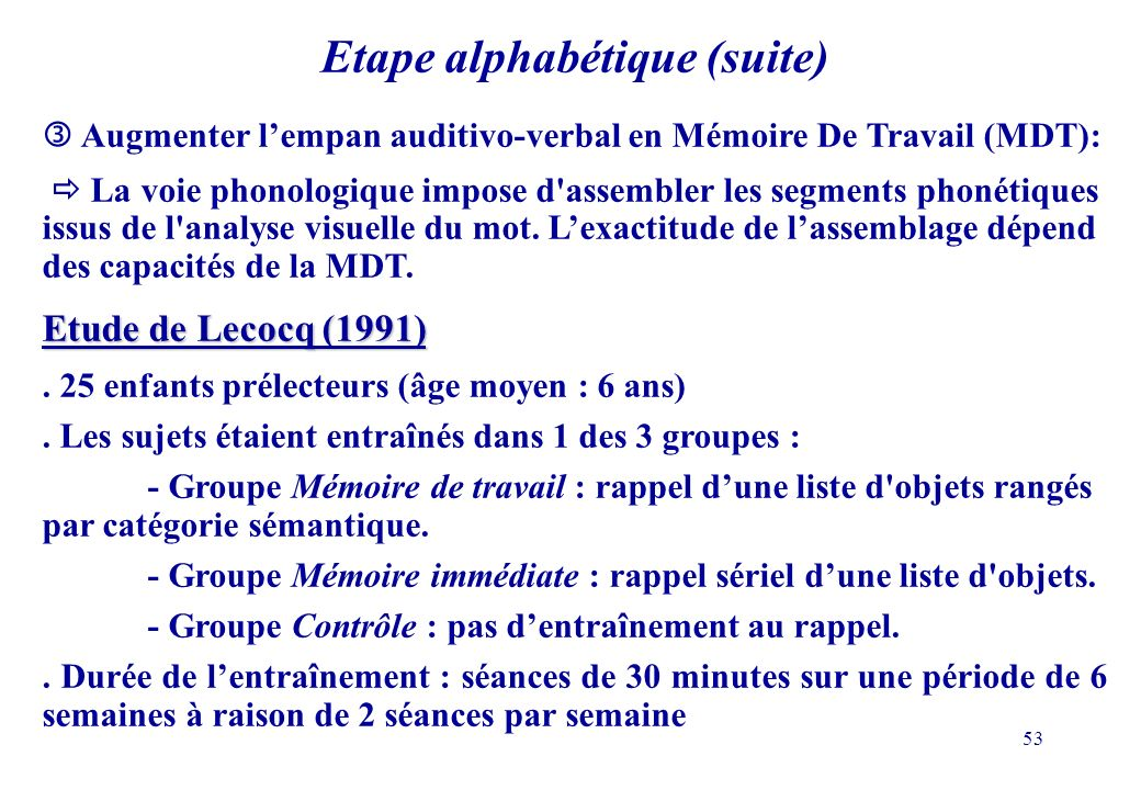 53 Etape alphabétique (suite) Augmenter lempan auditivo-verbal en Mémoire De Travail (MDT): La voie phonologique impose d'assembler les segments phoné