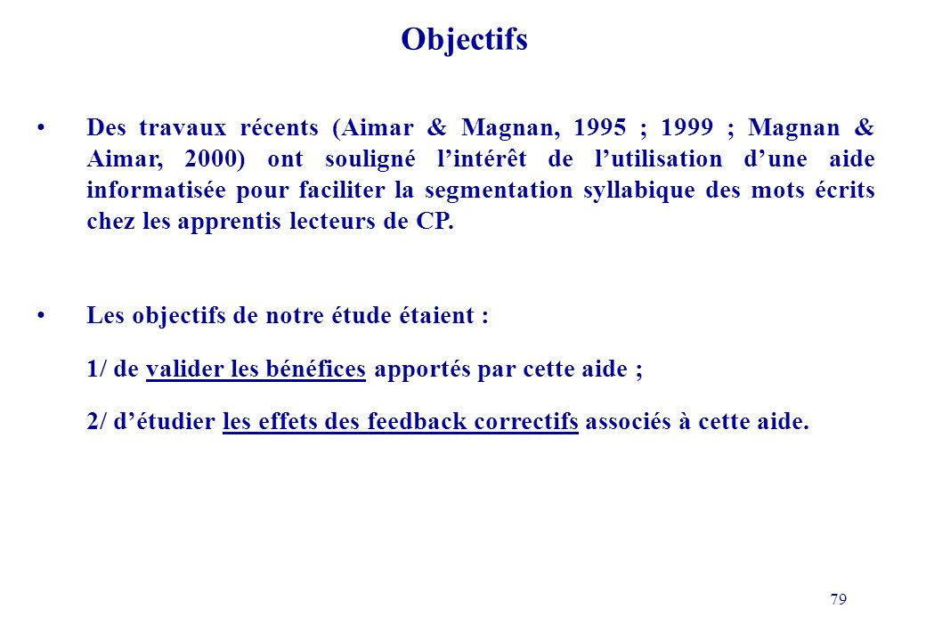 79 Objectifs Des travaux récents (Aimar & Magnan, 1995 ; 1999 ; Magnan & Aimar, 2000) ont souligné lintérêt de lutilisation dune aide informatisée pour faciliter la segmentation syllabique des mots écrits chez les apprentis lecteurs de CP.
