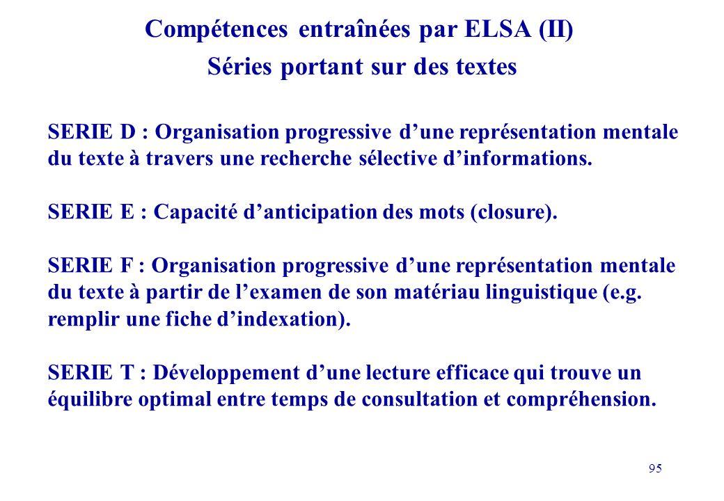 95 Compétences entraînées par ELSA (II) Séries portant sur des textes SERIE D : Organisation progressive dune représentation mentale du texte à travers une recherche sélective dinformations.
