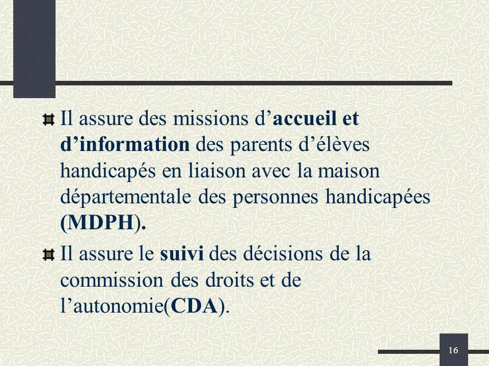 16 Il assure des missions daccueil et dinformation des parents délèves handicapés en liaison avec la maison départementale des personnes handicapées (