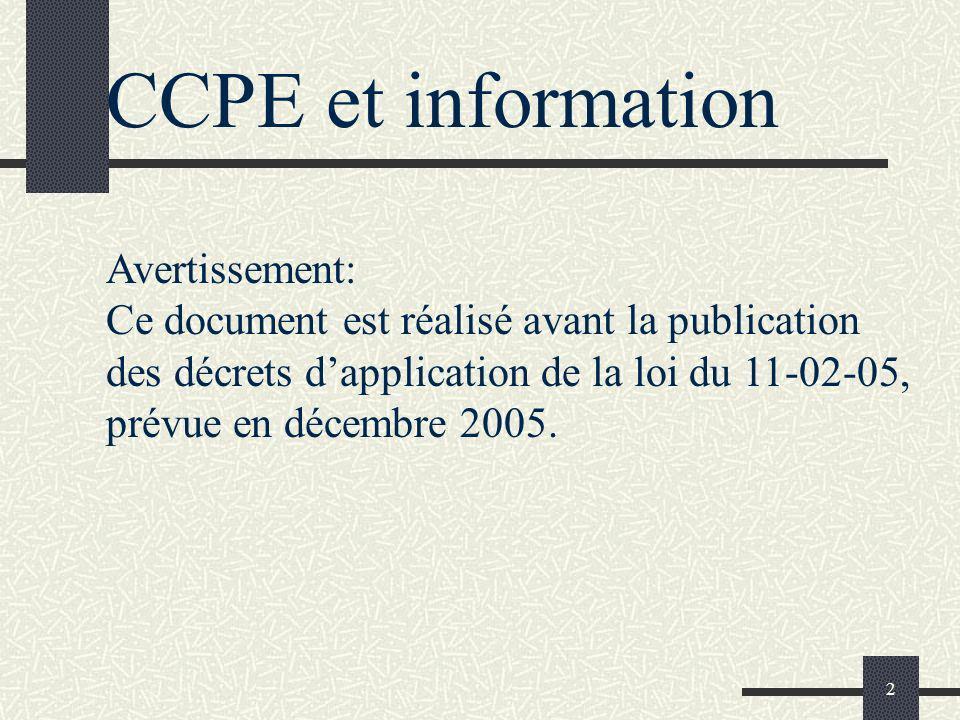 2 CCPE et information Avertissement: Ce document est réalisé avant la publication des décrets dapplication de la loi du 11-02-05, prévue en décembre 2