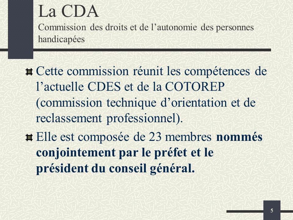 5 La CDA Commission des droits et de lautonomie des personnes handicapées Cette commission réunit les compétences de lactuelle CDES et de la COTOREP (