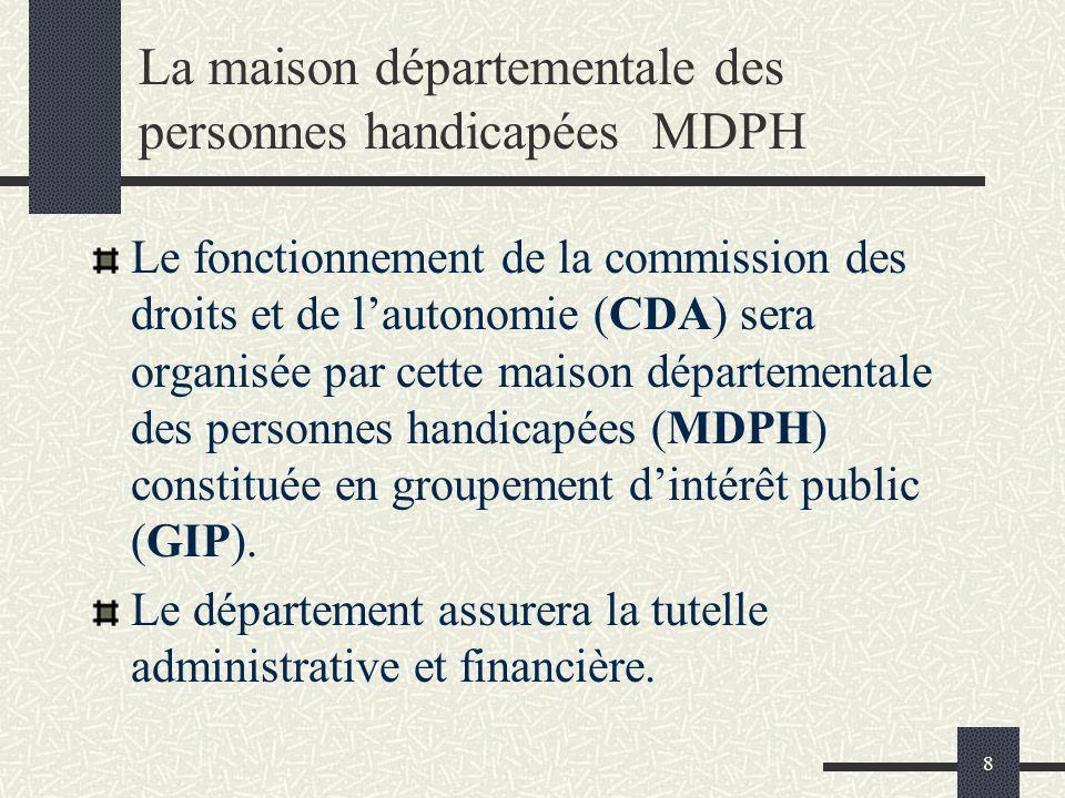8 La maison départementale des personnes handicapées MDPH Le fonctionnement de la commission des droits et de lautonomie (CDA) sera organisée par cett