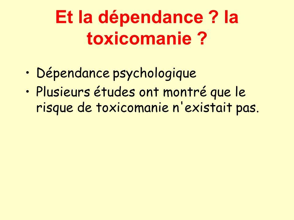 Et la dépendance ? la toxicomanie ? Dépendance psychologique Plusieurs études ont montré que le risque de toxicomanie n'existait pas.