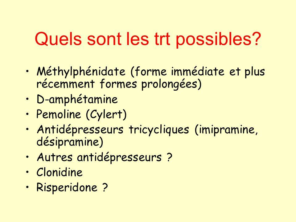 Quels sont les trt possibles? Méthylphénidate (forme immédiate et plus récemment formes prolongées) D-amphétamine Pemoline (Cylert) Antidépresseurs tr