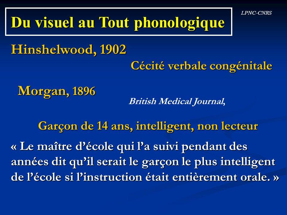 LPNC-CNRS Du visuel au Tout phonologique Hinshelwood, 1902 Cécité verbale congénitale Morgan, 1896 Garçon de 14 ans, intelligent, non lecteur « Le maî