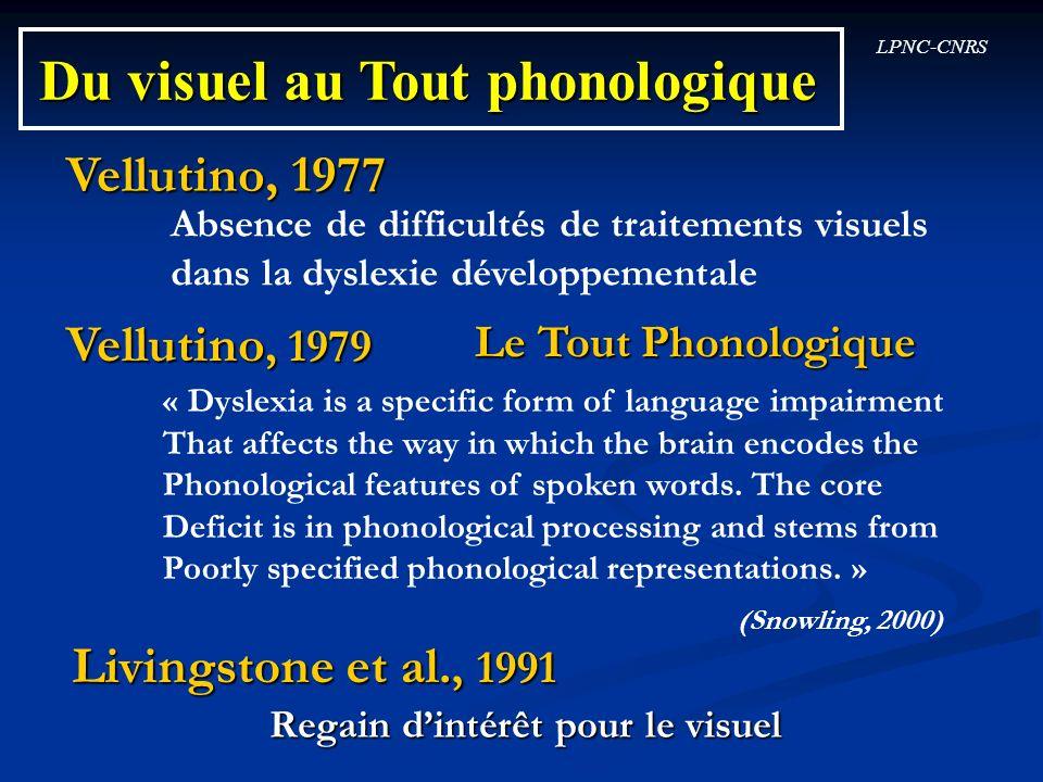 LPNC-CNRS Du visuel au Tout phonologique Vellutino, 1979 Vellutino, 1977 Livingstone et al., 1991 Absence de difficultés de traitements visuels dans l