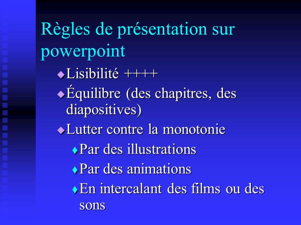 Règles de présentation sur powerpoint Lisibilité ++++ Lisibilité ++++ Équilibre (des chapitres, des diapositives) Équilibre (des chapitres, des diapositives) Lutter contre la monotonie Lutter contre la monotonie Par des illustrations Par des illustrations Par des animations Par des animations En intercalant des films ou des sons En intercalant des films ou des sons