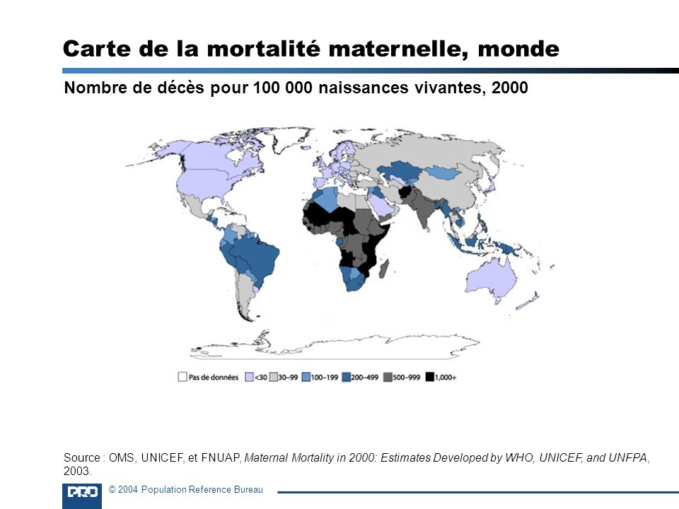 © 2004 Population Reference Bureau Nombre de décès pour 100 000 naissances vivantes, 2000 Carte de la mortalité maternelle, monde Source : OMS, UNICEF