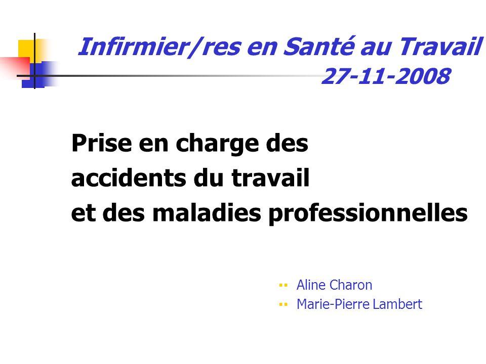 Infirmier/res en Santé au Travail 27-11-2008 Prise en charge des accidents du travail et des maladies professionnelles Aline Charon Marie-Pierre Lambe