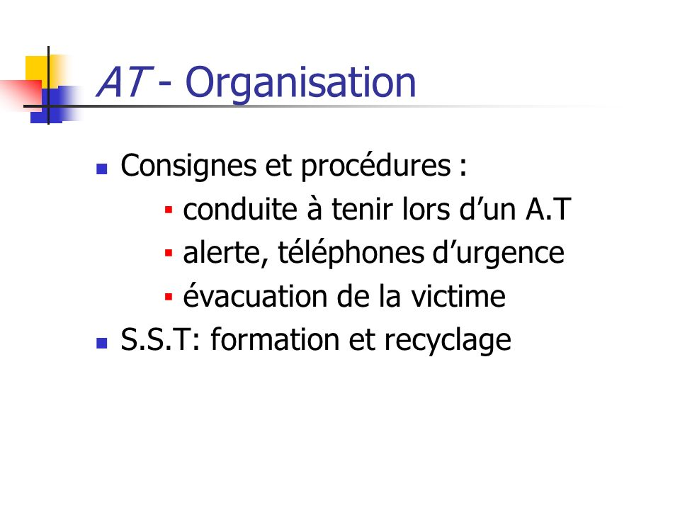 AT - Organisation Consignes et procédures : conduite à tenir lors dun A.T alerte, téléphones durgence évacuation de la victime S.S.T: formation et rec