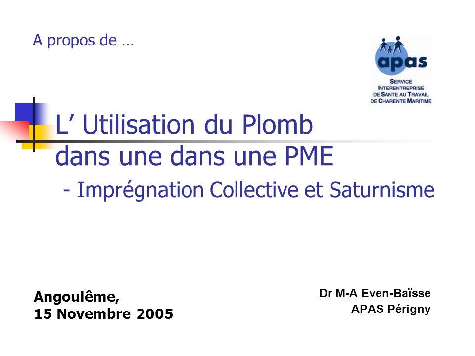 L Utilisation du Plomb dans une dans une PME Dr M-A Even-Baïsse APAS Périgny A propos de … - Imprégnation Collective et Saturnisme Angoulême, 15 Novem