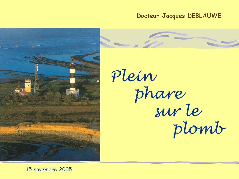 Plein phare sur le plomb Docteur Jacques DEBLAUWE 15 novembre 2005