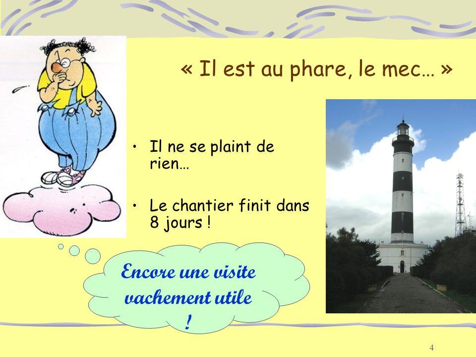 4 « Il est au phare, le mec… » Il ne se plaint de rien… Le chantier finit dans 8 jours ! Encore une visite vachement utile !