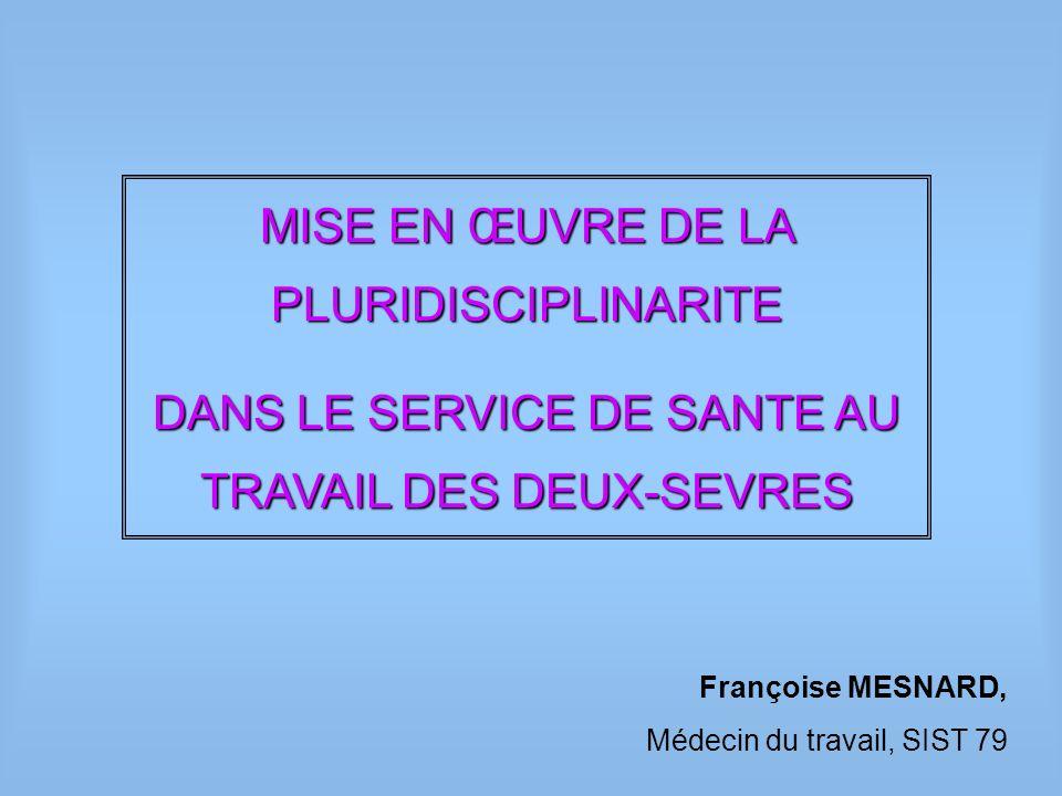 Françoise MESNARD, Médecin du travail, SIST 79 MISE EN ŒUVRE DE LA PLURIDISCIPLINARITE DANS LE SERVICE DE SANTE AU TRAVAIL DES DEUX-SEVRES