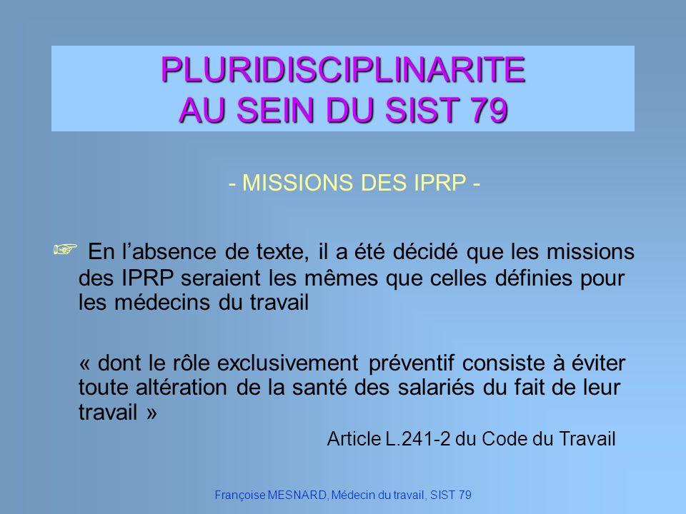 PLURIDISCIPLINARITE AU SEIN DU SIST 79 Françoise MESNARD, Médecin du travail, SIST 79 En labsence de texte, il a été décidé que les missions des IPRP