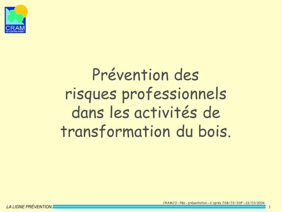 CRAMCO - PBa - présentation - d après JSB/JS/SDF - 22/03/2004 1 Prévention des risques professionnels dans les activités de transformation du bois.