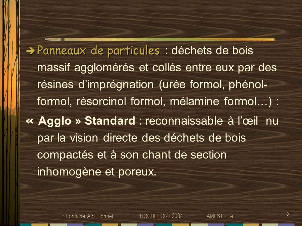 B.Fontaine, A.S. Bonnet ROCHEFORT 2004 AMEST Lille 5 Panneaux de particules Panneaux de particules : déchets de bois massif agglomérés et collés entre