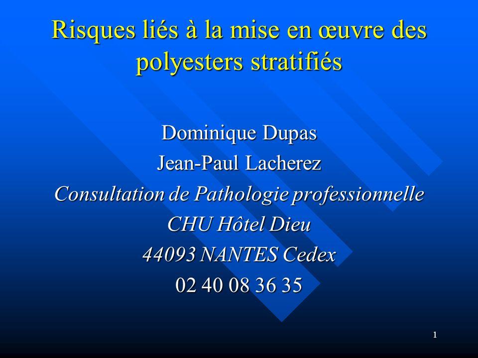 1 Risques liés à la mise en œuvre des polyesters stratifiés Dominique Dupas Jean-Paul Lacherez Consultation de Pathologie professionnelle CHU Hôtel Di