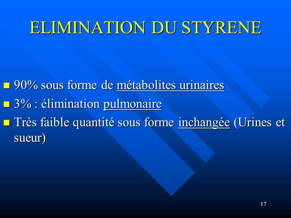 17 ELIMINATION DU STYRENE 90% sous forme de métabolites urinaires 90% sous forme de métabolites urinaires 3% : élimination pulmonaire 3% : élimination