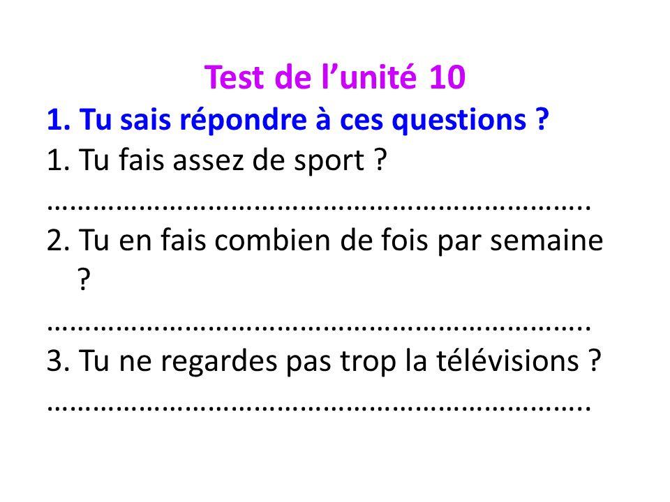 Test de lunité 10 1. Tu sais répondre à ces questions ? 1. Tu fais assez de sport ? …………………………………………………………….. 2. Tu en fais combien de fois par semain
