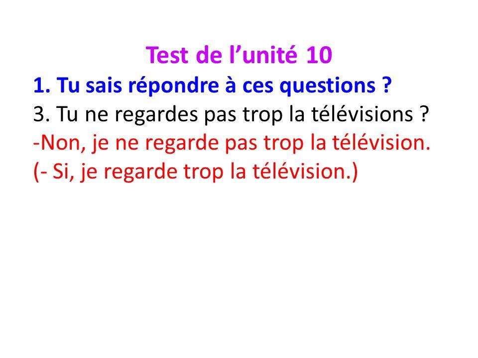 Test de lunité 10 1. Tu sais répondre à ces questions ? 3. Tu ne regardes pas trop la télévisions ? -Non, je ne regarde pas trop la télévision. (- Si,