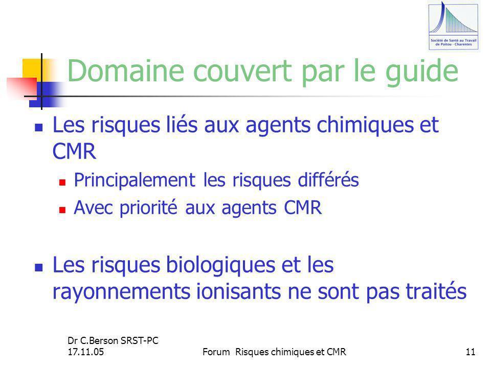 Dr C.Berson SRST-PC 17.11.05Forum Risques chimiques et CMR11 Domaine couvert par le guide Les risques liés aux agents chimiques et CMR Principalement