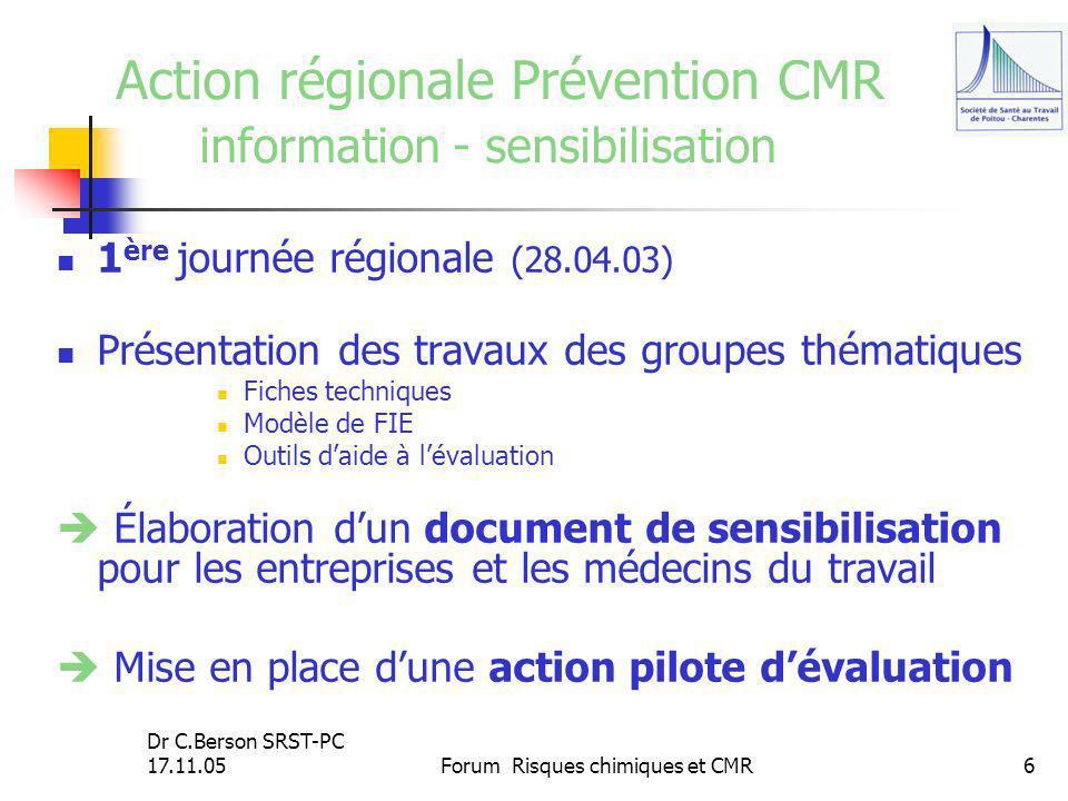 Dr C.Berson SRST-PC 17.11.05Forum Risques chimiques et CMR6 Action régionale Prévention CMR information - sensibilisation 1 ère journée régionale (28.