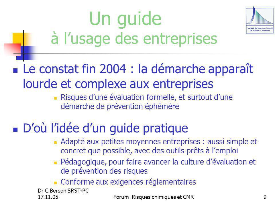 Dr C.Berson SRST-PC 17.11.05Forum Risques chimiques et CMR9 Un guide à lusage des entreprises Le constat fin 2004 : la démarche apparaît lourde et com