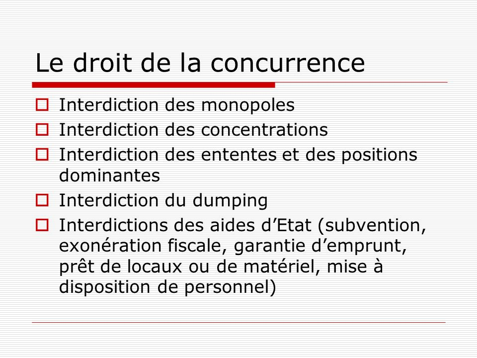Le droit de la concurrence Interdiction des monopoles Interdiction des concentrations Interdiction des ententes et des positions dominantes Interdiction du dumping Interdictions des aides dEtat (subvention, exonération fiscale, garantie demprunt, prêt de locaux ou de matériel, mise à disposition de personnel)