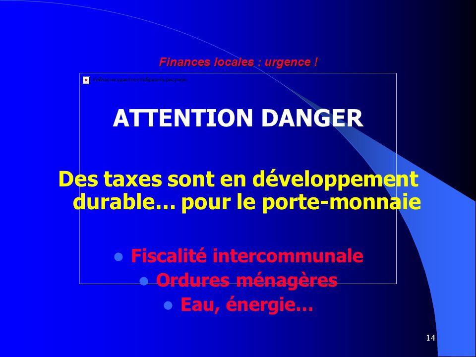 14 Finances locales : urgence ! ATTENTION DANGER Des taxes sont en développement durable… pour le porte-monnaie Fiscalité intercommunale Ordures ménag