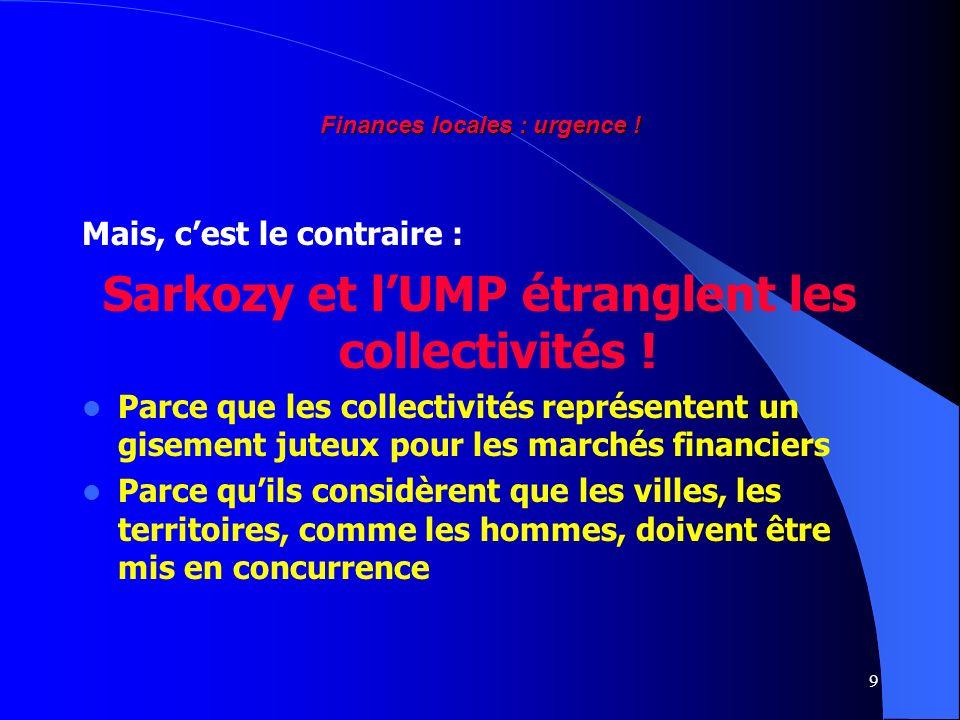 9 Finances locales : urgence ! Mais, cest le contraire : Sarkozy et lUMP étranglent les collectivités ! Parce que les collectivités représentent un gi