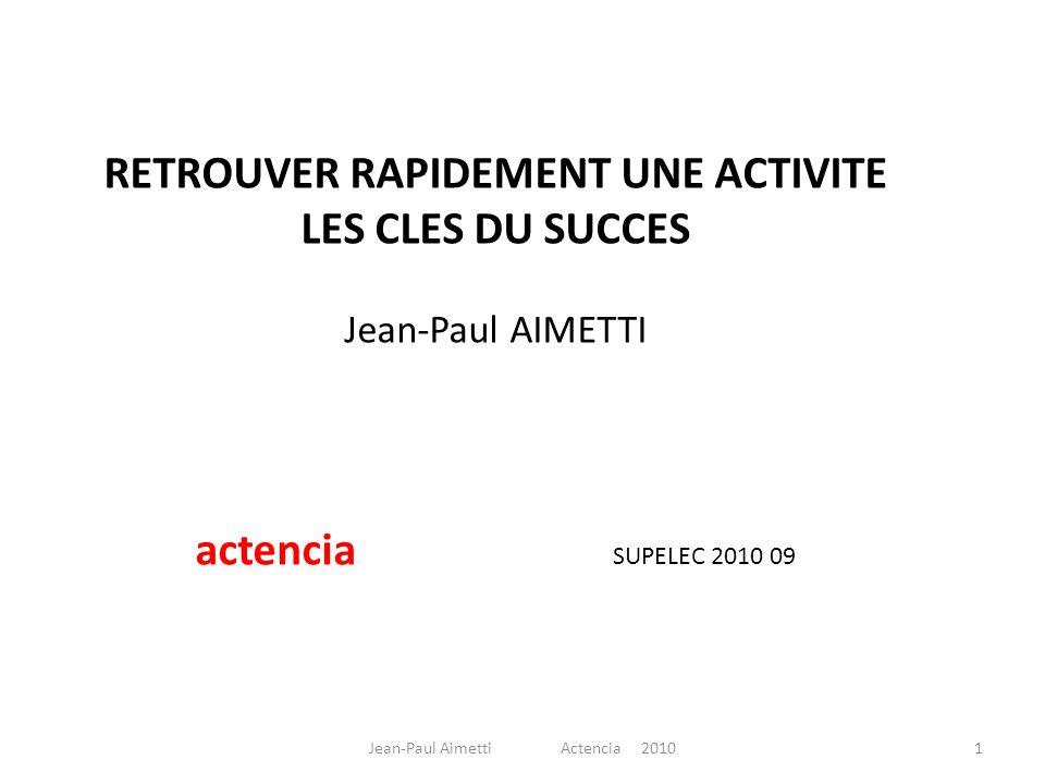 RETROUVER RAPIDEMENT UNE ACTIVITE LES CLES DU SUCCES Jean-Paul AIMETTI actencia SUPELEC 2010 09 1Jean-Paul Aimetti Actencia 2010