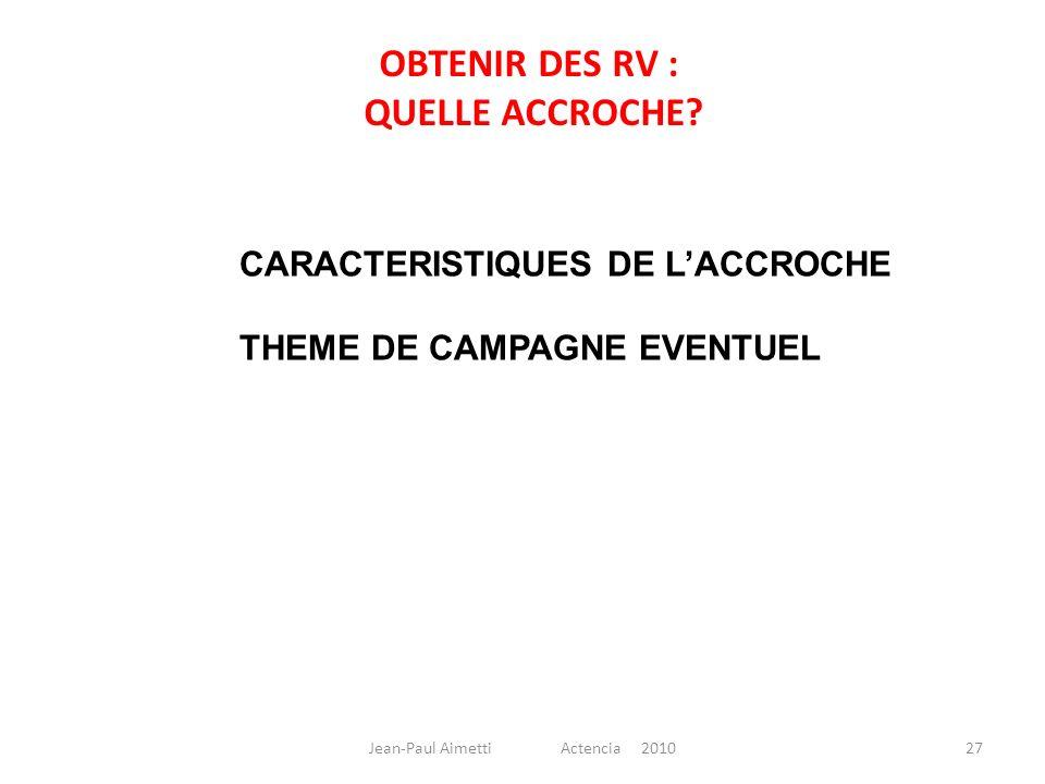 27 CARACTERISTIQUES DE LACCROCHE THEME DE CAMPAGNE EVENTUEL OBTENIR DES RV : QUELLE ACCROCHE? Jean-Paul Aimetti Actencia 2010
