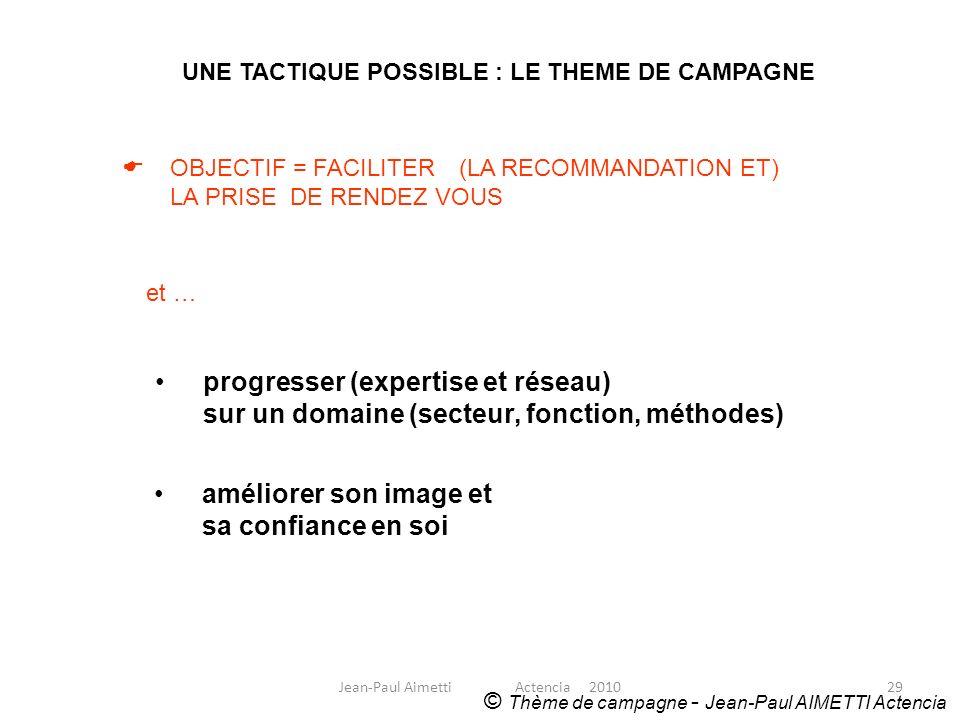 29 UNE TACTIQUE POSSIBLE : LE THEME DE CAMPAGNE © Thème de campagne - Jean-Paul AIMETTI Actencia OBJECTIF = FACILITER (LA RECOMMANDATION ET) LA PRISE