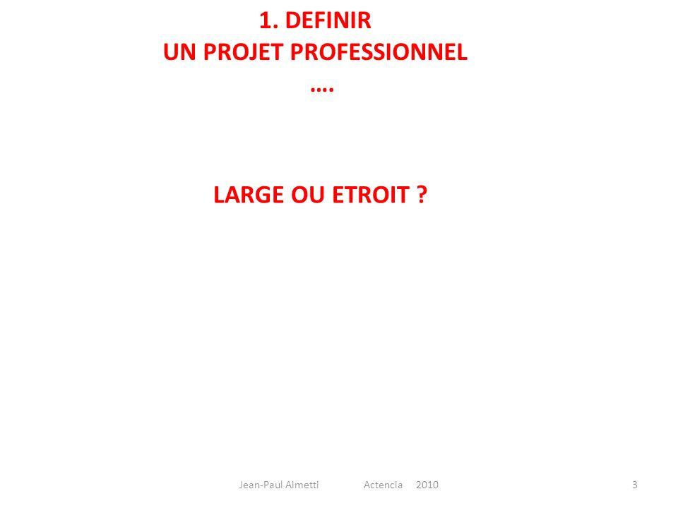 1. DEFINIR UN PROJET PROFESSIONNEL …. LARGE OU ETROIT ? 3Jean-Paul Aimetti Actencia 2010