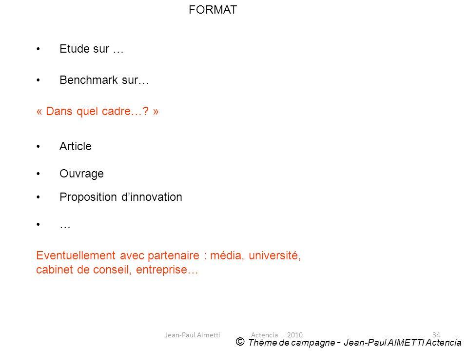 34 FORMAT © Thème de campagne - Jean-Paul AIMETTI Actencia Etude sur … Benchmark sur… « Dans quel cadre…? » Article Ouvrage Proposition dinnovation …