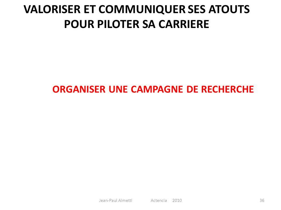 VALORISER ET COMMUNIQUER SES ATOUTS POUR PILOTER SA CARRIERE ORGANISER UNE CAMPAGNE DE RECHERCHE 36Jean-Paul Aimetti Actencia 2010