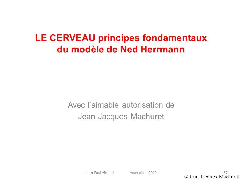 37 LE CERVEAU principes fondamentaux du modèle de Ned Herrmann Avec laimable autorisation de Jean-Jacques Machuret © Jean-Jacques Machuret Jean-Paul A