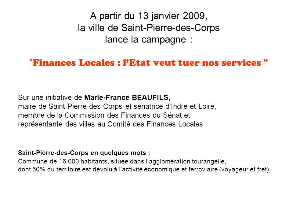 A partir du 13 janvier 2009, la ville de Saint-Pierre-des-Corps lance la campagne : Finances Locales : lEtat veut tuer nos services Sur une initiative de Marie-France BEAUFILS, maire de Saint-Pierre-des-Corps et sénatrice dIndre-et-Loire, membre de la Commission des Finances du Sénat et représentante des villes au Comité des Finances Locales Saint-Pierre-des-Corps en quelques mots : Commune de 16 000 habitants, située dans lagglomération tourangelle, dont 50% du territoire est dévolu à lactivité économique et ferroviaire (voyageur et fret)