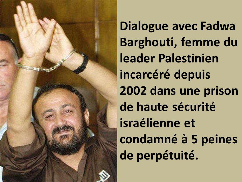 Dialogue avec Fadwa Barghouti, femme du leader Palestinien incarcéré depuis 2002 dans une prison de haute sécurité israélienne et condamné à 5 peines de perpétuité.