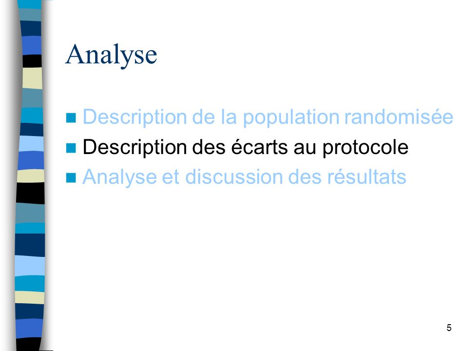 5 Analyse Description de la population randomisée Description des écarts au protocole Analyse et discussion des résultats
