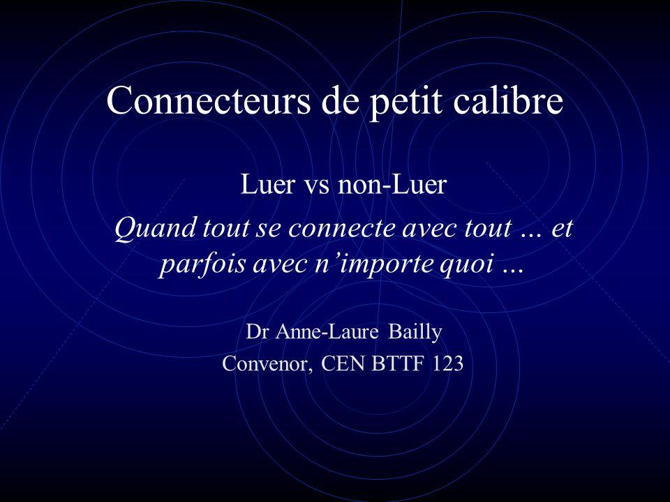 Connecteurs de petit calibre Luer vs non-Luer Quand tout se connecte avec tout … et parfois avec nimporte quoi … Dr Anne-Laure Bailly Convenor, CEN BT