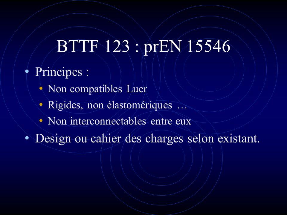 BTTF 123 : prEN 15546 Principes : Non compatibles Luer Rigides, non élastomériques … Non interconnectables entre eux Design ou cahier des charges selo